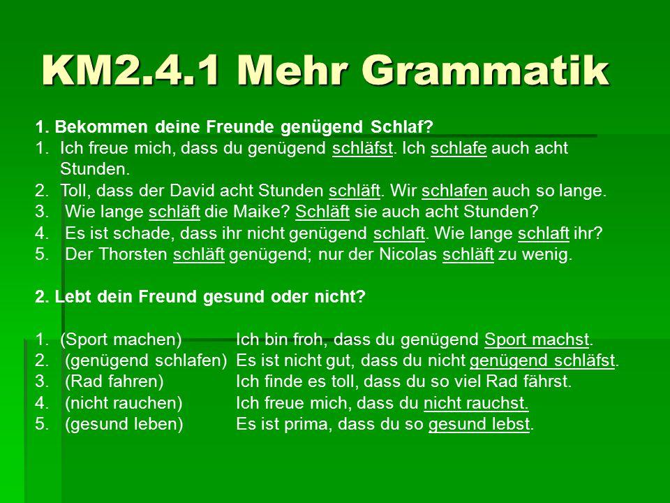 KM2.4.1 Mehr Grammatik 1. Bekommen deine Freunde genügend Schlaf? 1.Ich freue mich, dass du genügend schläfst. Ich schlafe auch acht Stunden. 2.Toll,