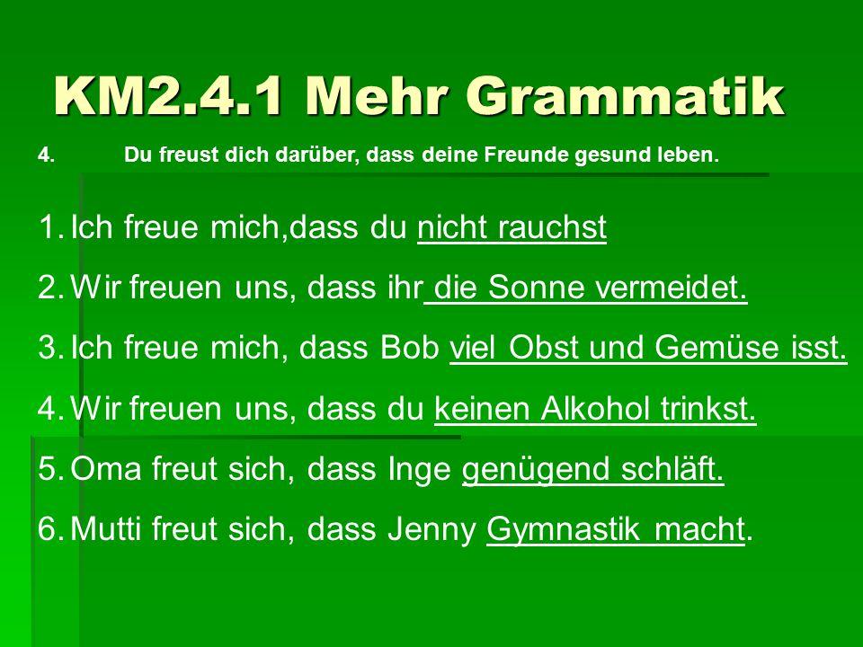 KM2.4.1 Mehr Grammatik 4.Du freust dich darüber, dass deine Freunde gesund leben. 1.Ich freue mich,dass du nicht rauchst 2.Wir freuen uns, dass ihr di