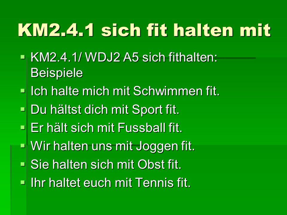 KM2.4.1 sich fit halten mit  KM2.4.1/ WDJ2 A5 sich fithalten: Beispiele  Ich halte mich mit Schwimmen fit.  Du hältst dich mit Sport fit.  Er hält