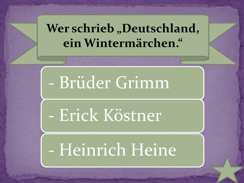 """Wer schrieb """"Deutschland, ein Wintermärchen."""" - Brüder Grimm- Erick Köstner- Heinrich Heine"""