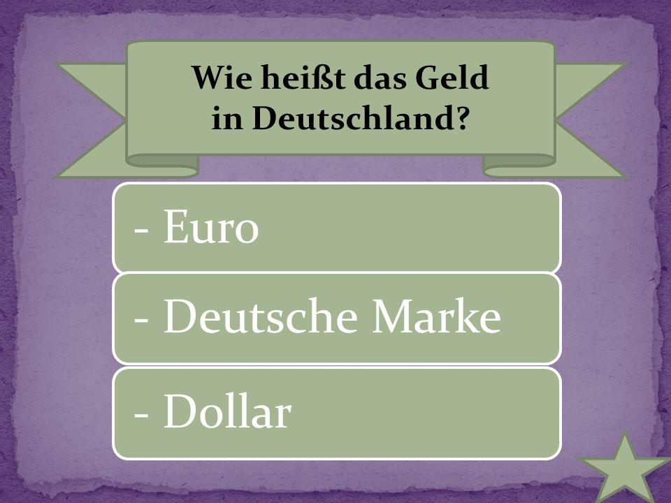 Wie heißt das Geld in Deutschland? - Euro- Deutsche Marke- Dollar