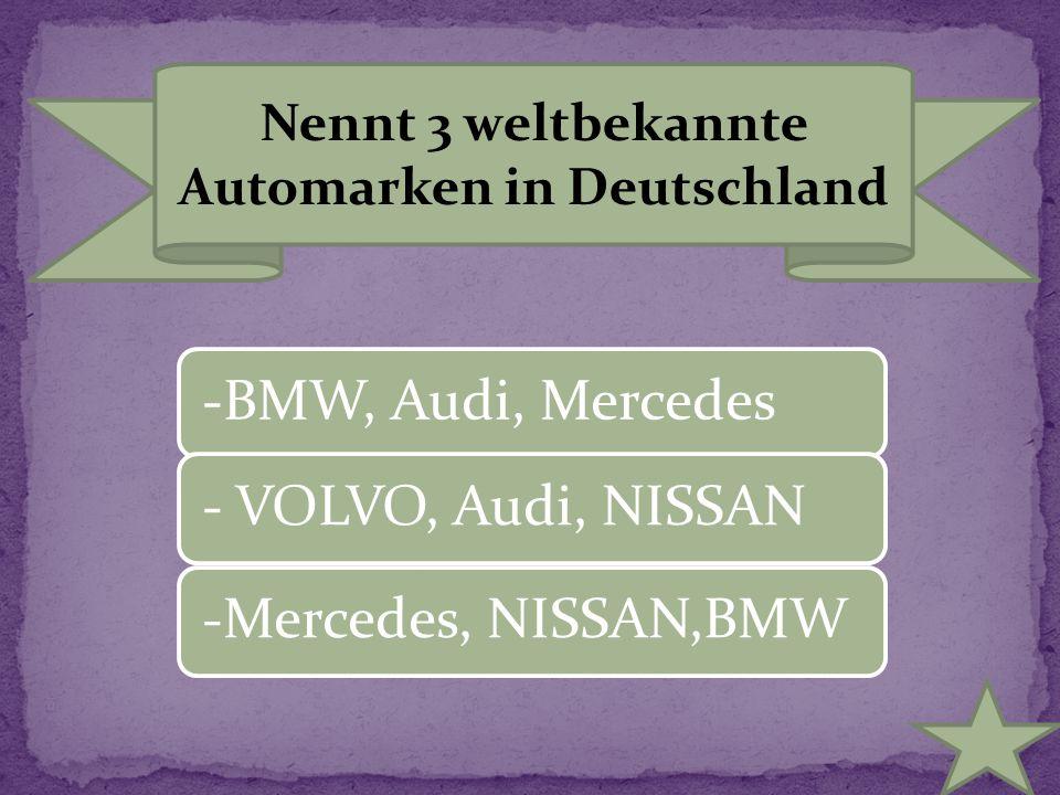 Nennt 3 weltbekannte Automarken in Deutschland -BMW, Audi, Mercedes - VOLVO, Audi, NISSAN -Mercedes, NISSAN,BMW