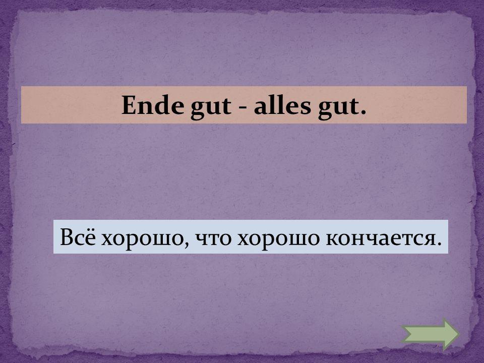 Ende gut - alles gut. Всё хорошо, что хорошо кончается.