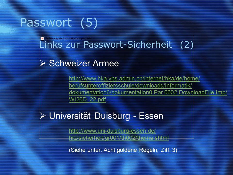 Passwort (5) Links zur Passwort-Sicherheit (2)  Schweizer Armee http://www.hka.vbs.admin.ch/internet/hka/de/home/ berufsunteroffiziersschule/downloads/informatik/ dokumentation6/dokumentation0.Par.0002.DownloadFile.tmp/ WI20D_22.pdf  Universität Duisburg - Essen http://www.uni-duisburg-essen.de/ hrz/sicherheit/gr001/th002/thema.shtml (Siehe unter: Acht goldene Regeln, Ziff.