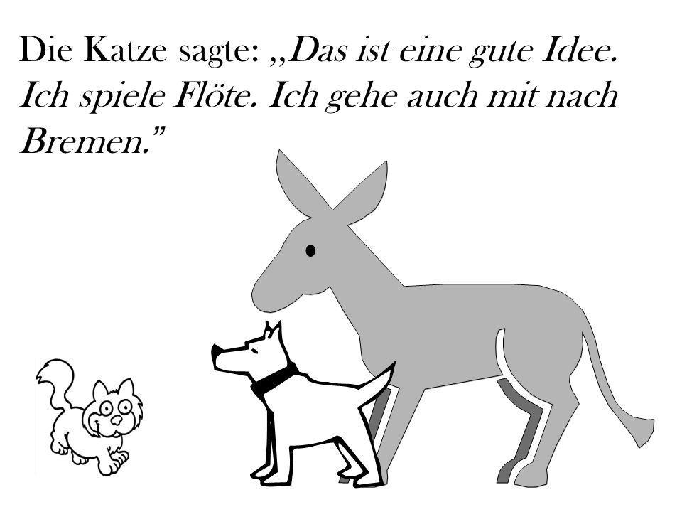 Die Katze sagte:,,Das ist eine gute Idee. Ich spiele Flöte. Ich gehe auch mit nach Bremen.