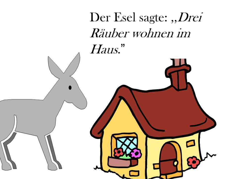 Der Esel sagte:,,Drei Räuber wohnen im Haus.