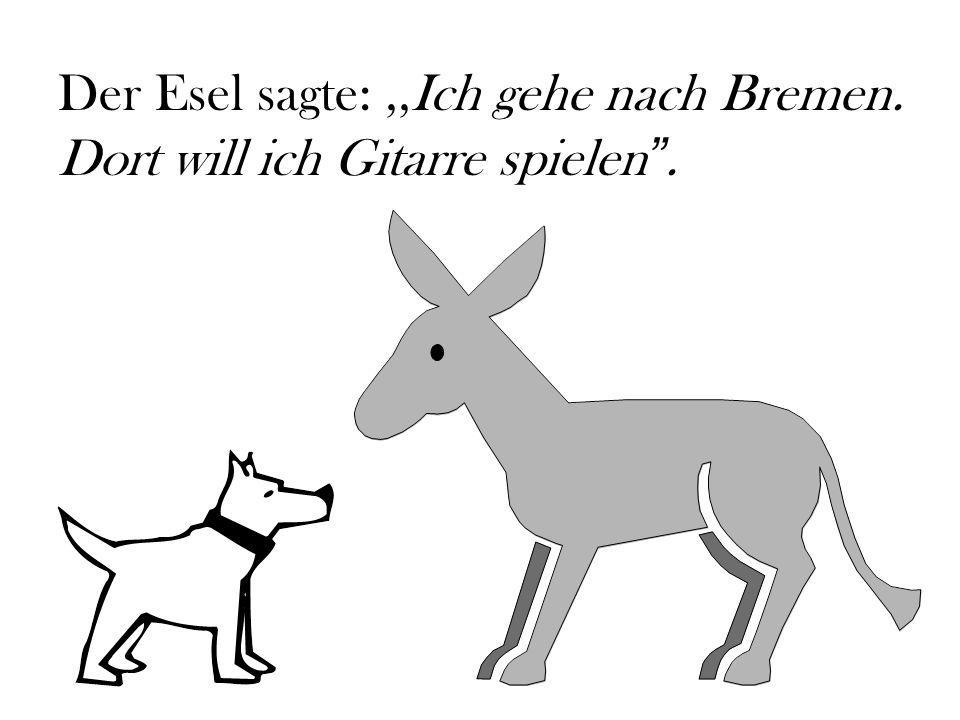 Der Esel sagte:,,Ich gehe nach Bremen. Dort will ich Gitarre spielen .