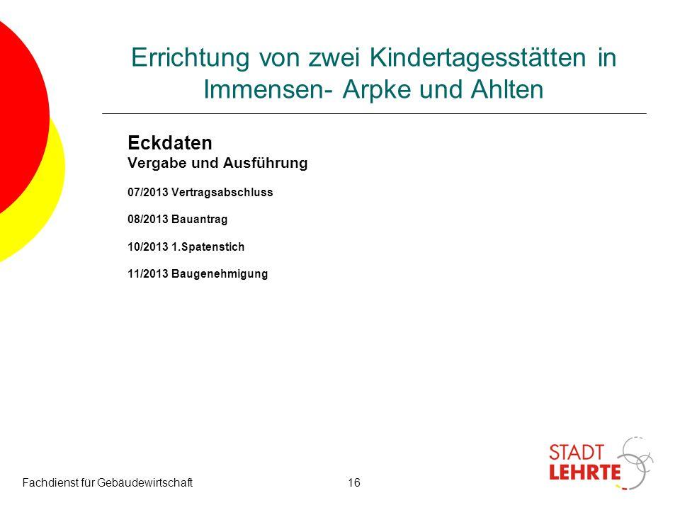 Fachdienst für Gebäudewirtschaft16 Errichtung von zwei Kindertagesstätten in Immensen- Arpke und Ahlten Eckdaten Vergabe und Ausführung 07/2013 Vertra