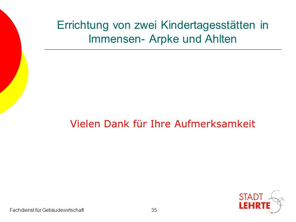 Fachdienst für Gebäudewirtschaft35 Errichtung von zwei Kindertagesstätten in Immensen- Arpke und Ahlten Vielen Dank für Ihre Aufmerksamkeit