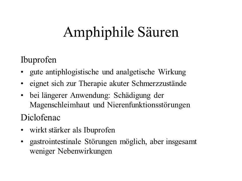 Amphiphile Säuren Ibuprofen gute antiphlogistische und analgetische Wirkung eignet sich zur Therapie akuter Schmerzzustände bei längerer Anwendung: Schädigung der Magenschleimhaut und Nierenfunktionsstörungen Diclofenac wirkt stärker als Ibuprofen gastrointestinale Störungen möglich, aber insgesamt weniger Nebenwirkungen