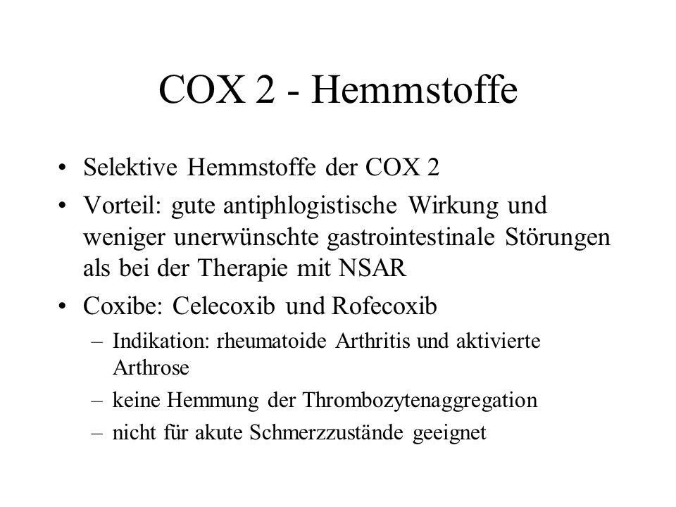 COX 2 - Hemmstoffe Selektive Hemmstoffe der COX 2 Vorteil: gute antiphlogistische Wirkung und weniger unerwünschte gastrointestinale Störungen als bei der Therapie mit NSAR Coxibe: Celecoxib und Rofecoxib –Indikation: rheumatoide Arthritis und aktivierte Arthrose –keine Hemmung der Thrombozytenaggregation –nicht für akute Schmerzzustände geeignet