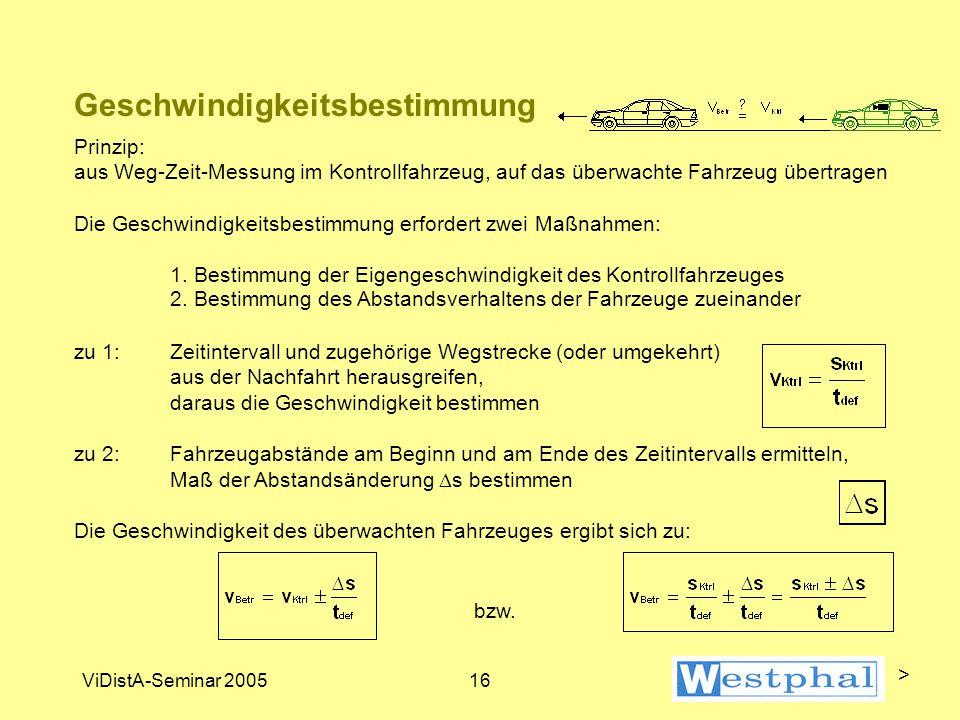 ViDistA-Seminar 200516 Geschwindigkeitsbestimmung Prinzip: aus Weg-Zeit-Messung im Kontrollfahrzeug, auf das überwachte Fahrzeug übertragen Die Geschwindigkeitsbestimmung erfordert zwei Maßnahmen: 1.