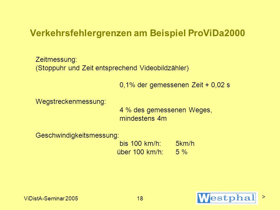 ViDistA-Seminar 200518 Verkehrsfehlergrenzen am Beispiel ProViDa2000 Zeitmessung: (Stoppuhr und Zeit entsprechend Videobildzähler) 0,1% der gemessenen Zeit + 0,02 s Wegstreckenmessung: 4 % des gemessenen Weges, mindestens 4m Geschwindigkeitsmessung: bis 100 km/h: 5km/h über 100 km/h: 5 % >