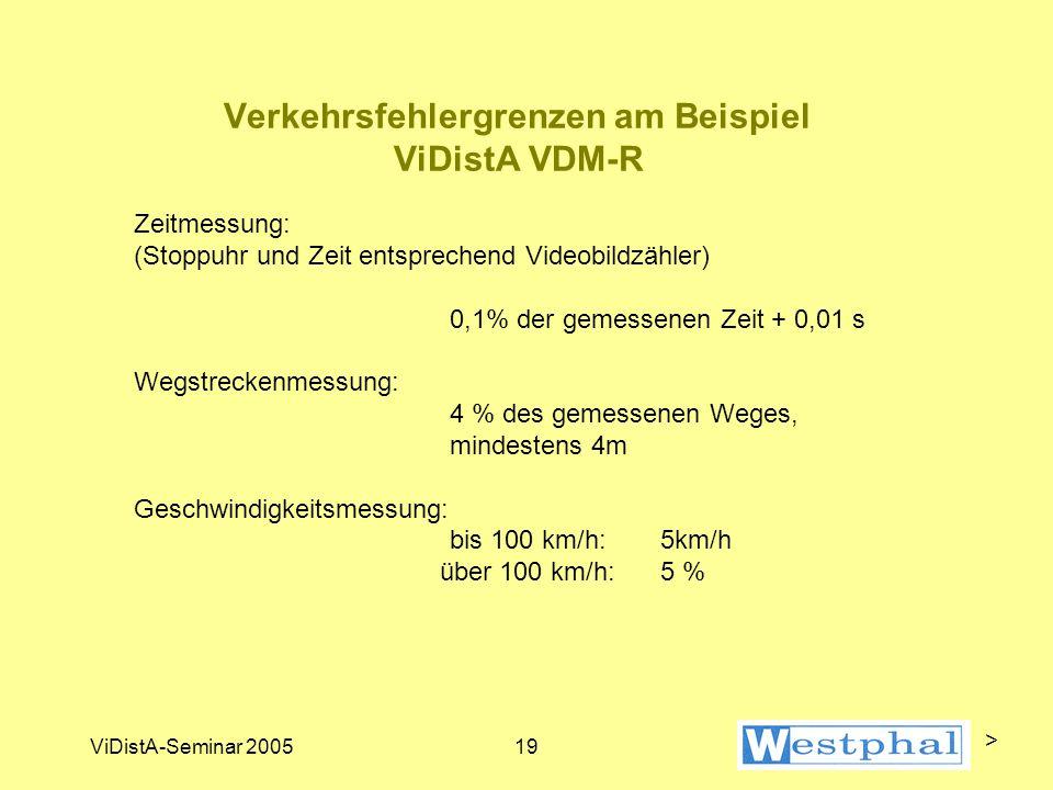 ViDistA-Seminar 200519 Verkehrsfehlergrenzen am Beispiel ViDistA VDM-R Zeitmessung: (Stoppuhr und Zeit entsprechend Videobildzähler) 0,1% der gemessenen Zeit + 0,01 s Wegstreckenmessung: 4 % des gemessenen Weges, mindestens 4m Geschwindigkeitsmessung: bis 100 km/h: 5km/h über 100 km/h: 5 % >