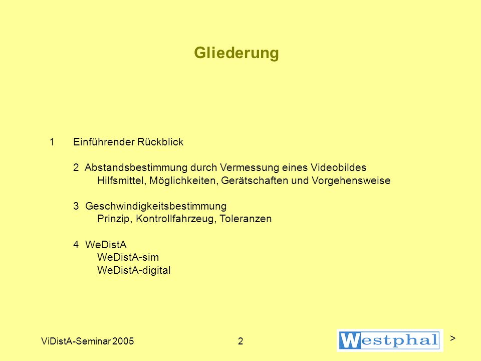 ViDistA-Seminar 20052 Gliederung 1Einführender Rückblick 2 Abstandsbestimmung durch Vermessung eines Videobildes Hilfsmittel, Möglichkeiten, Gerätschaften und Vorgehensweise 3 Geschwindigkeitsbestimmung Prinzip, Kontrollfahrzeug, Toleranzen 4 WeDistA WeDistA-sim WeDistA-digital >