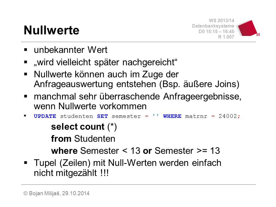 """WS 2013/14 Datenbanksysteme D0 15:15 – 16:45 R 1.007 © Bojan Milijaš, 29.10.2014 Nullwerte  unbekannter Wert  """"wird vielleicht später nachgereicht"""""""