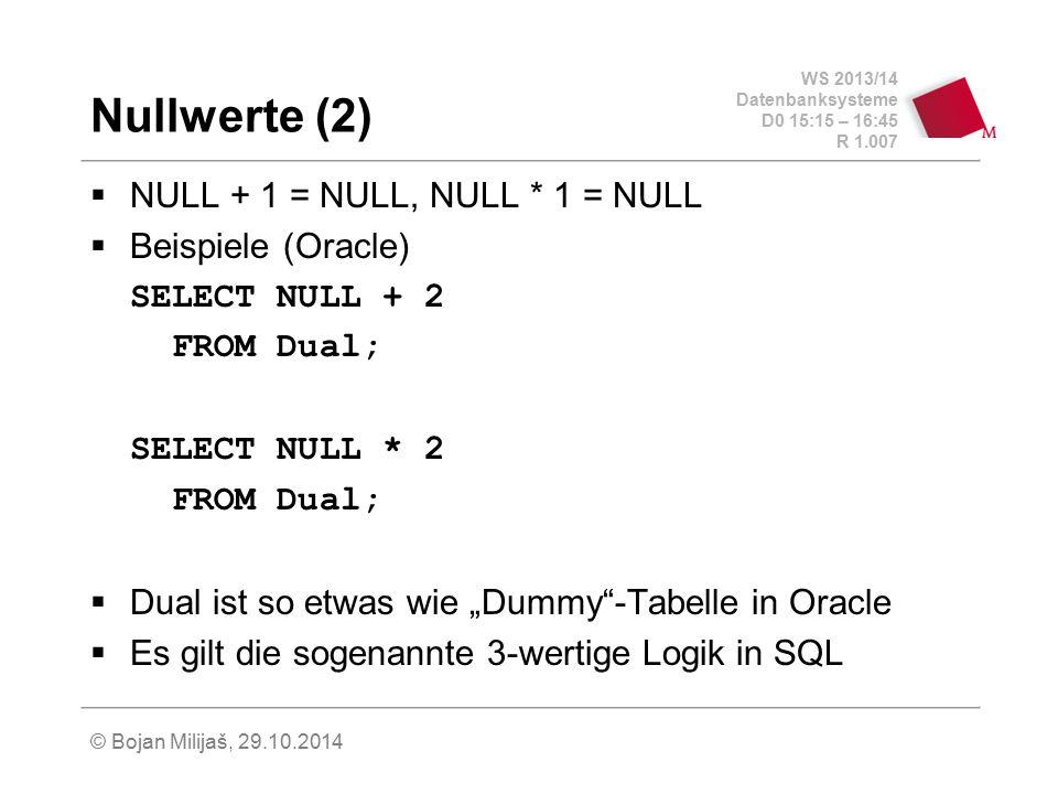 WS 2013/14 Datenbanksysteme D0 15:15 – 16:45 R 1.007 © Bojan Milijaš, 29.10.2014 Nullwerte (2)  NULL + 1 = NULL, NULL * 1 = NULL  Beispiele (Oracle)