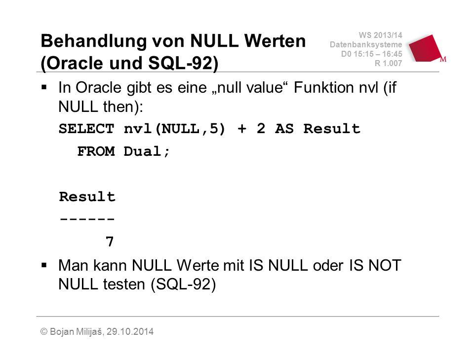 WS 2013/14 Datenbanksysteme D0 15:15 – 16:45 R 1.007 © Bojan Milijaš, 29.10.2014 Behandlung von NULL Werten (Oracle und SQL-92)  In Oracle gibt es ei