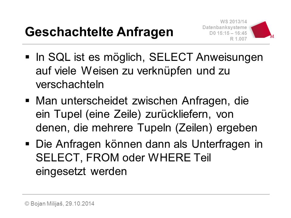 WS 2013/14 Datenbanksysteme D0 15:15 – 16:45 R 1.007 © Bojan Milijaš, 29.10.2014 Geschachtelte Anfragen  In SQL ist es möglich, SELECT Anweisungen au