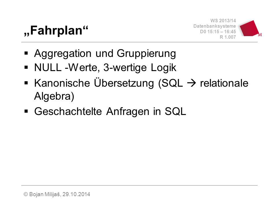"""WS 2013/14 Datenbanksysteme D0 15:15 – 16:45 R 1.007 © Bojan Milijaš, 29.10.2014 """"Fahrplan""""  Aggregation und Gruppierung  NULL -Werte, 3-wertige Log"""