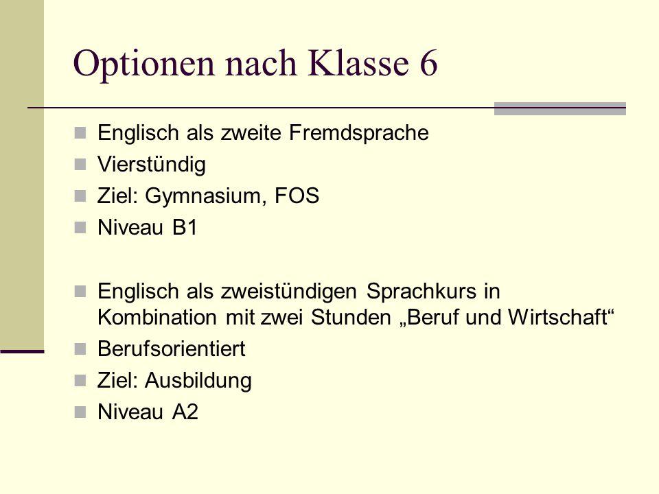 Optionen nach Klasse 6 Englisch als zweite Fremdsprache Vierstündig Ziel: Gymnasium, FOS Niveau B1 Englisch als zweistündigen Sprachkurs in Kombinatio