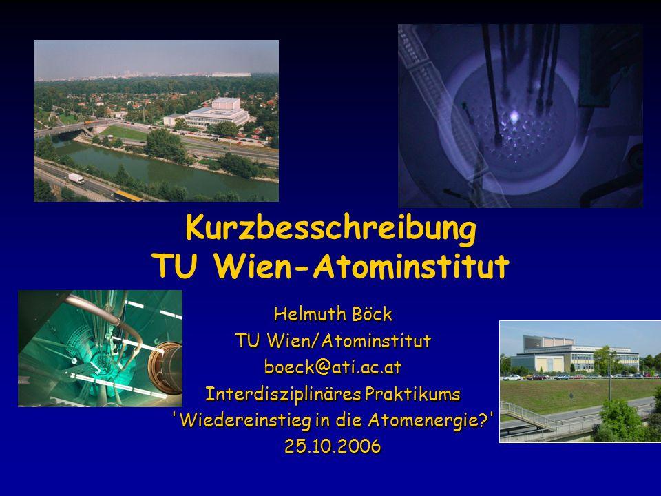 Kurzbesschreibung TU Wien-Atominstitut Helmuth Böck TU Wien/Atominstitut boeck@ati.ac.at Interdisziplinäres Praktikums Wiedereinstieg in die Atomenergie 25.10.2006