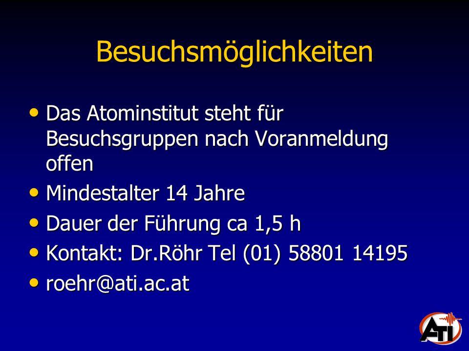 Besuchsmöglichkeiten Das Atominstitut steht für Besuchsgruppen nach Voranmeldung offen Das Atominstitut steht für Besuchsgruppen nach Voranmeldung offen Mindestalter 14 Jahre Mindestalter 14 Jahre Dauer der Führung ca 1,5 h Dauer der Führung ca 1,5 h Kontakt: Dr.Röhr Tel (01) 58801 14195 Kontakt: Dr.Röhr Tel (01) 58801 14195 roehr@ati.ac.at roehr@ati.ac.at