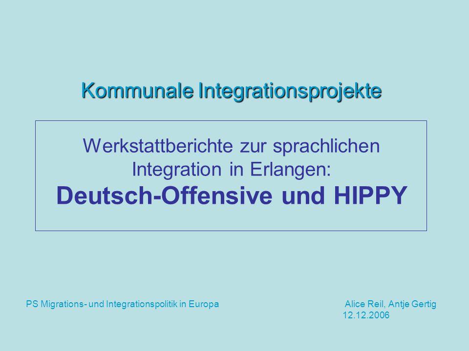 Kommunale Integrationsprojekte Kommunale Integrationsprojekte Werkstattberichte zur sprachlichen Integration in Erlangen: Deutsch-Offensive und HIPPY PS Migrations- und Integrationspolitik in Europa Alice Reil, Antje Gertig 12.12.2006