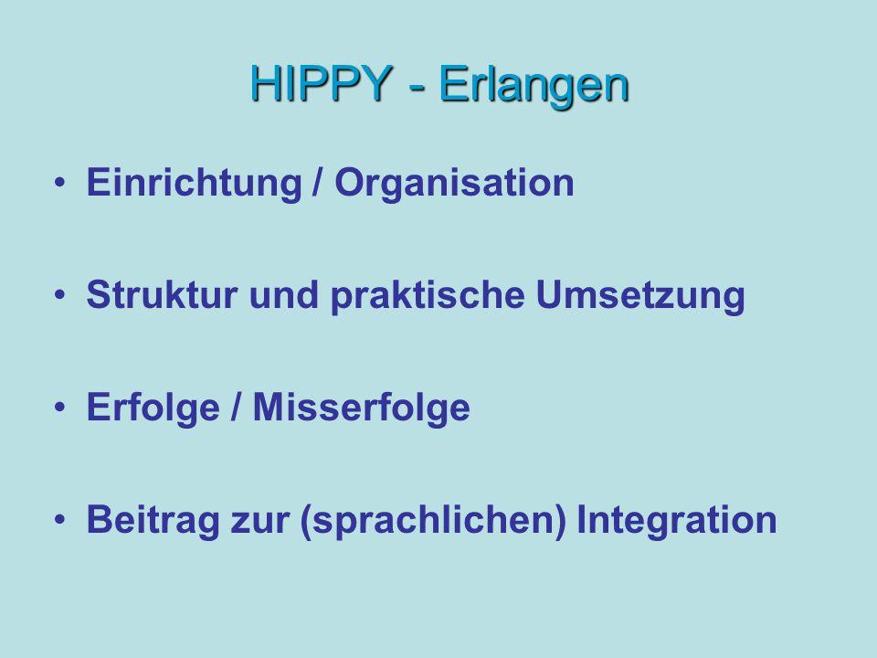 HIPPY - Erlangen Einrichtung / Organisation Struktur und praktische Umsetzung Erfolge / Misserfolge Beitrag zur (sprachlichen) Integration