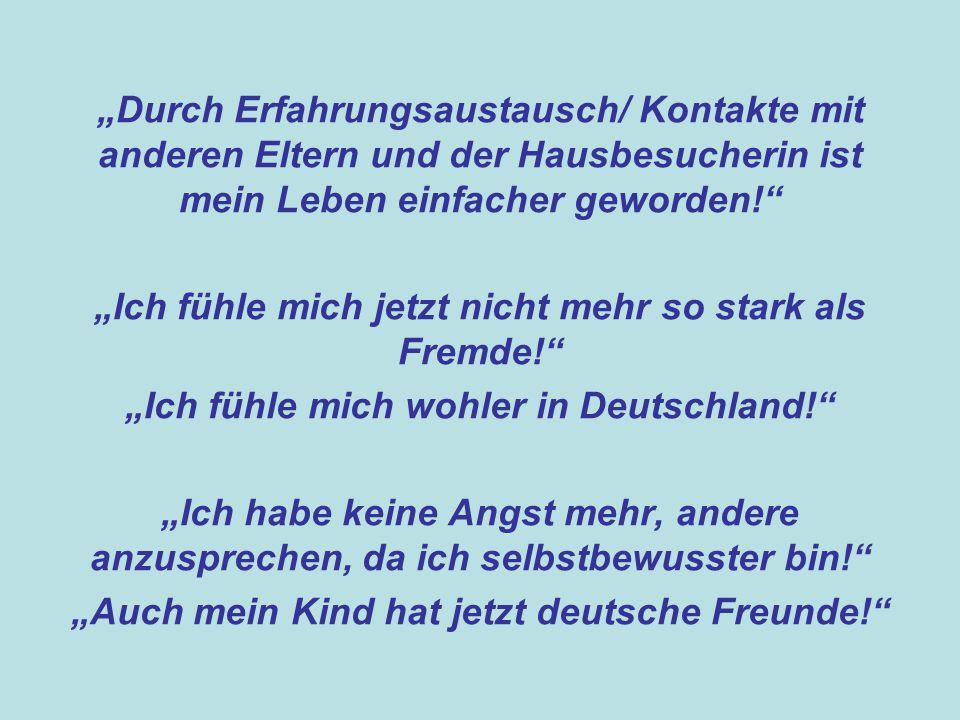 """""""Durch Erfahrungsaustausch/ Kontakte mit anderen Eltern und der Hausbesucherin ist mein Leben einfacher geworden! """"Ich fühle mich jetzt nicht mehr so stark als Fremde! """"Ich fühle mich wohler in Deutschland! """"Ich habe keine Angst mehr, andere anzusprechen, da ich selbstbewusster bin! """"Auch mein Kind hat jetzt deutsche Freunde!"""