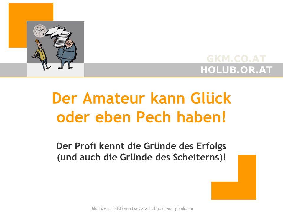 GKM.CO.AT HOLUB.OR.AT Bild-Lizenz: RKB von Barbara-Eckholdt auf: pixelio.de Der Amateur kann Glück oder eben Pech haben! Der Profi kennt die Gründe de