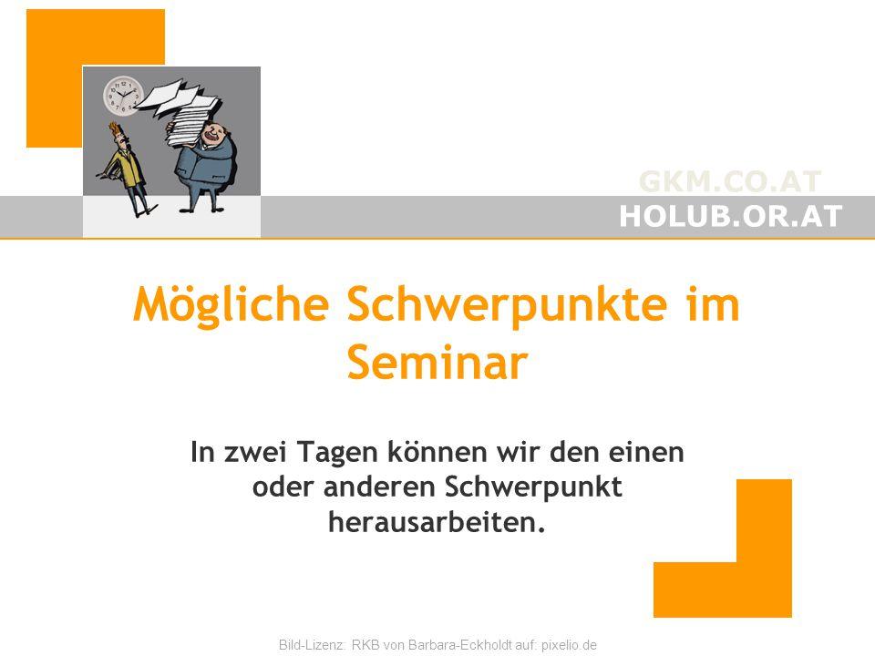 GKM.CO.AT HOLUB.OR.AT Bild-Lizenz: RKB von Barbara-Eckholdt auf: pixelio.de Mögliche Schwerpunkte im Seminar In zwei Tagen können wir den einen oder anderen Schwerpunkt herausarbeiten.