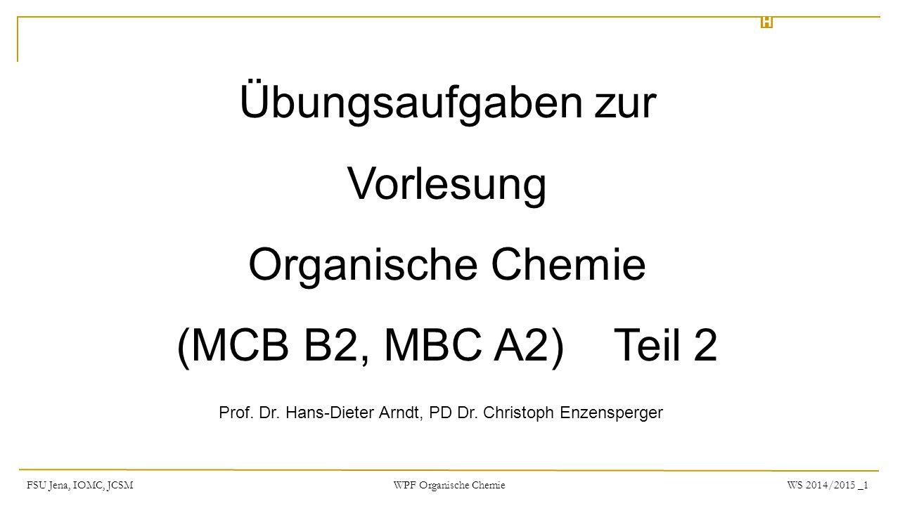 Übungsaufgaben zur Vorlesung Organische Chemie (MCB B2, MBC A2) Teil 2 H Prof. Dr. Hans-Dieter Arndt, PD Dr. Christoph Enzensperger FSU Jena, IOMC, JC