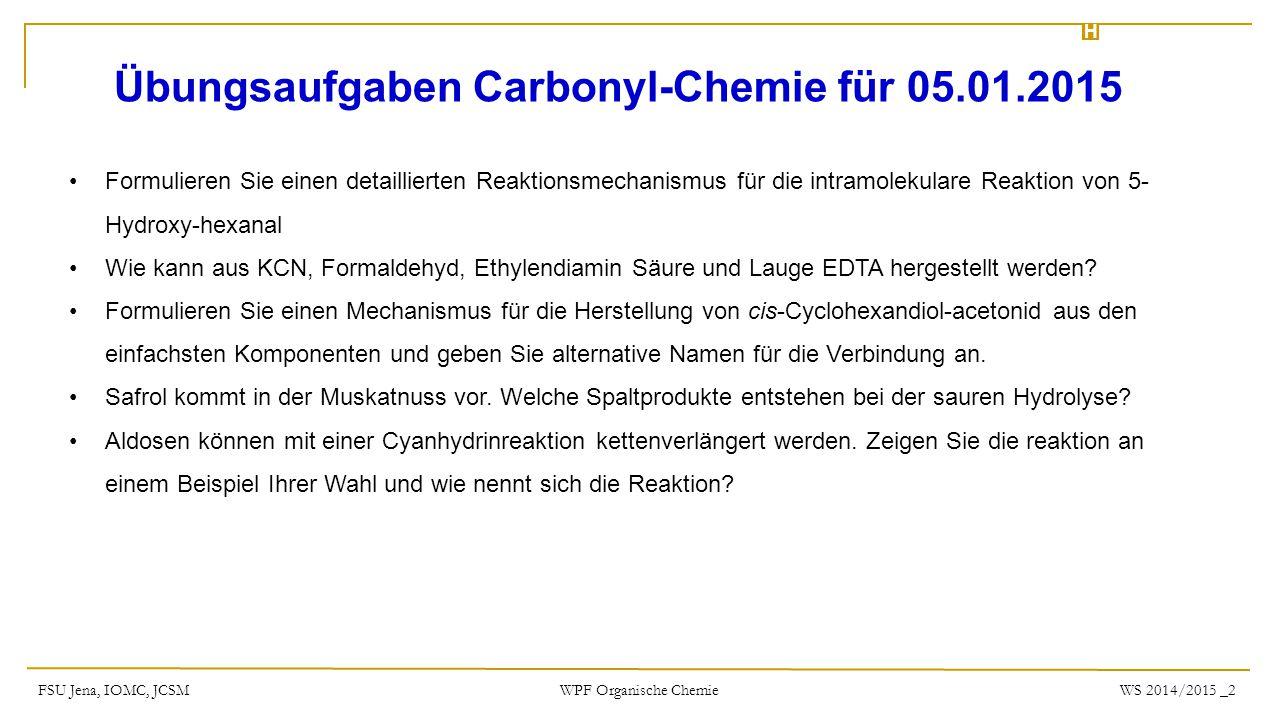 H FSU Jena, IOMC, JCSMWS 2014/2015 _2 WPF Organische Chemie Übungsaufgaben Carbonyl-Chemie für 05.01.2015 Formulieren Sie einen detaillierten Reaktion