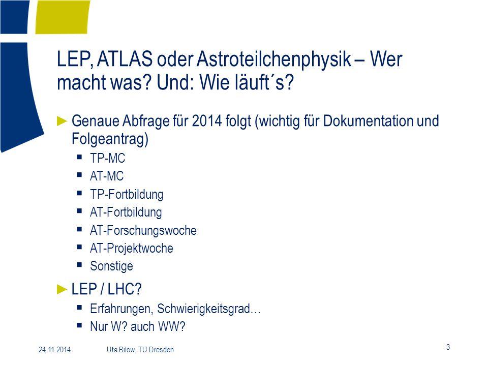 LEP, ATLAS oder Astroteilchenphysik – Wer macht was? Und: Wie läuft´s? 3 24.11.2014 Uta Bilow, TU Dresden ► Genaue Abfrage für 2014 folgt (wichtig für