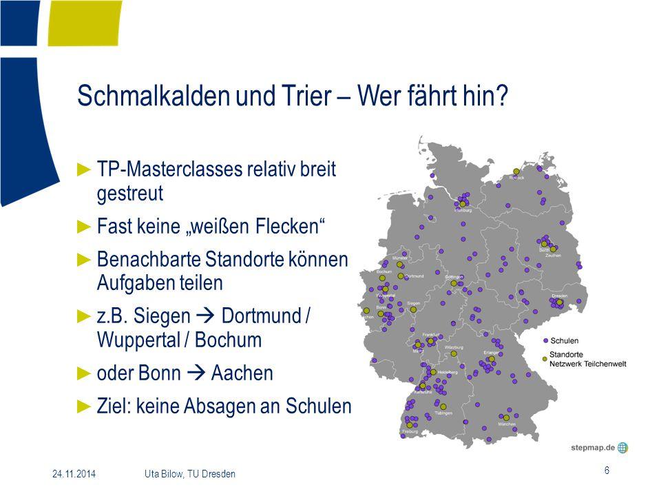 """Schmalkalden und Trier – Wer fährt hin? 6 24.11.2014 Uta Bilow, TU Dresden ► TP-Masterclasses relativ breit gestreut ► Fast keine """"weißen Flecken"""" ► B"""