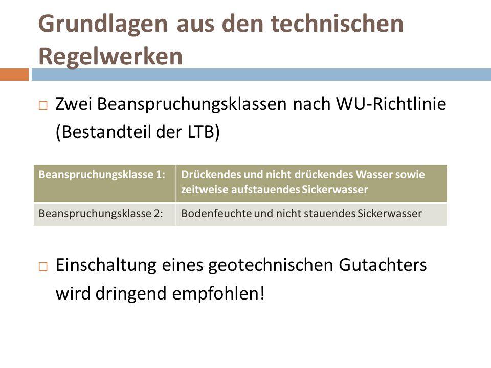 Grundlagen aus den technischen Regelwerken  Zwei Beanspruchungsklassen nach WU-Richtlinie (Bestandteil der LTB)  Einschaltung eines geotechnischen G