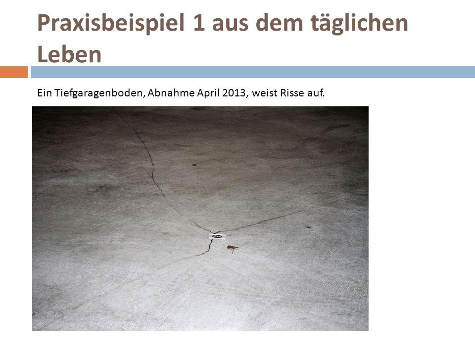 Praxisbeispiel 1 aus dem täglichen Leben Ein Tiefgaragenboden, Abnahme April 2013, weist Risse auf.