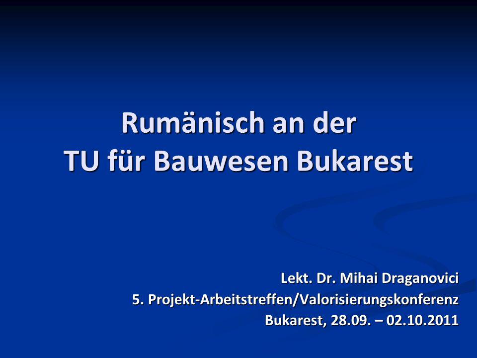 Rumänisch an der TU für Bauwesen Bukarest Lekt. Dr. Mihai Draganovici 5. Projekt-Arbeitstreffen/Valorisierungskonferenz Bukarest, 28.09. – 02.10.2011