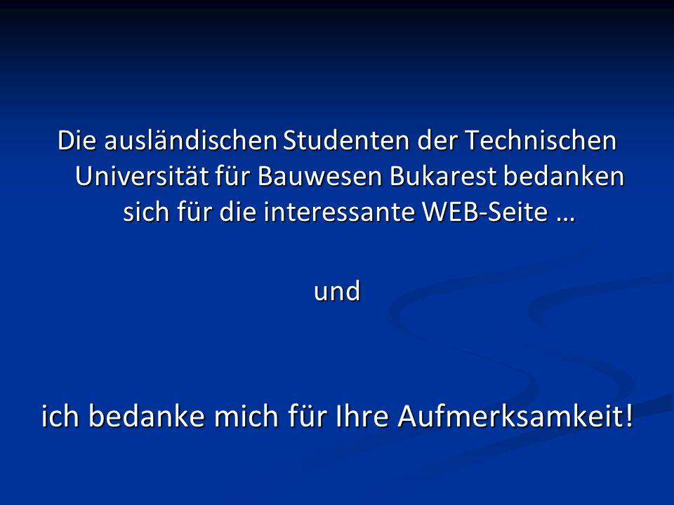 Die ausländischen Studenten der Technischen Universität für Bauwesen Bukarest bedanken sich für die interessante WEB-Seite … und ich bedanke mich für Ihre Aufmerksamkeit!