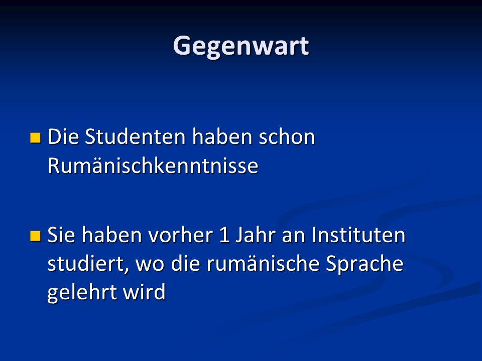 Gegenwart Die Studenten haben schon Rumänischkenntnisse Die Studenten haben schon Rumänischkenntnisse Sie haben vorher 1 Jahr an Instituten studiert,