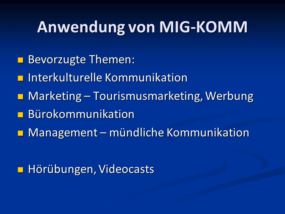 Anwendung von MIG-KOMM Bevorzugte Themen: Bevorzugte Themen: Interkulturelle Kommunikation Interkulturelle Kommunikation Marketing – Tourismusmarketing, Werbung Marketing – Tourismusmarketing, Werbung Bürokommunikation Bürokommunikation Management – mündliche Kommunikation Management – mündliche Kommunikation Hörübungen, Videocasts Hörübungen, Videocasts