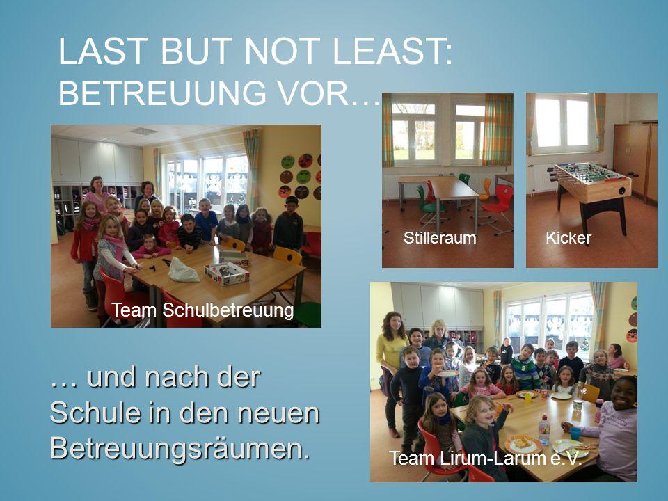 LAST BUT NOT LEAST: BETREUUNG VOR……. … und nach der Schule in den neuen Betreuungsräumen. Team Schulbetreuung Team Lirum-Larum e.V. StilleraumKicker