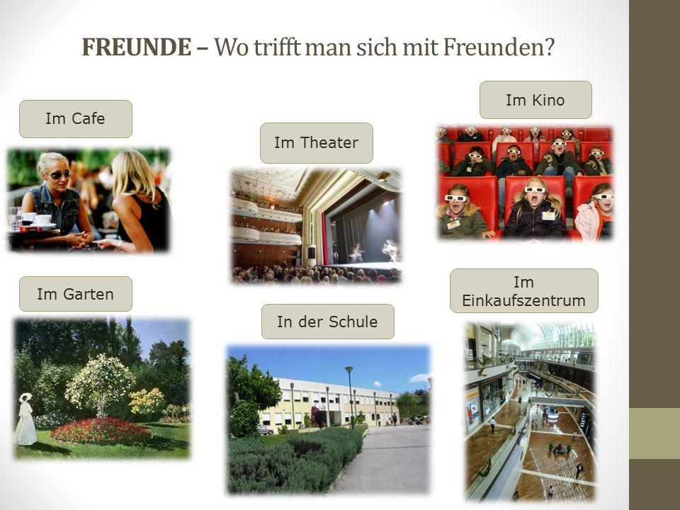 FREUNDE – Wo trifft man sich mit Freunden? In der Schule Im Cafe Im Kino Im Theater Im Garten Im Einkaufszentrum