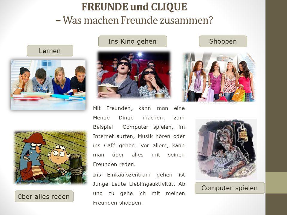 FREUNDE und CLIQUE – Was machen Freunde zusammen? Lernen ShoppenIns Kino gehen Mit Freunden, kann man eine Menge Dinge machen, zum Beispiel Computer s