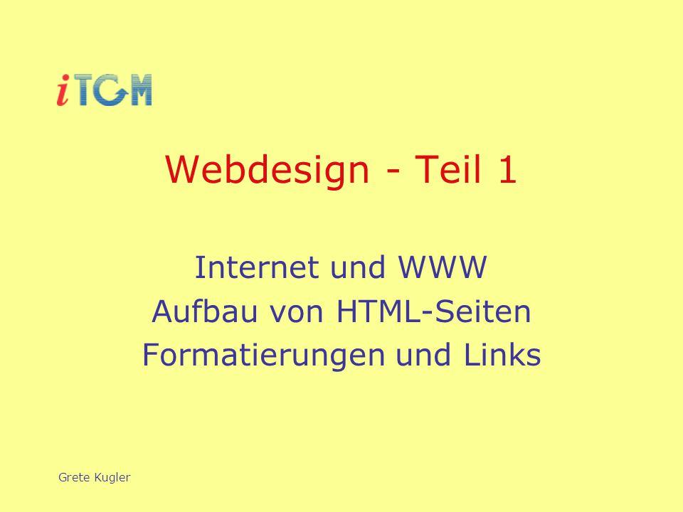 Grete Kugler Webdesign - Teil 1 Internet und WWW Aufbau von HTML-Seiten Formatierungen und Links
