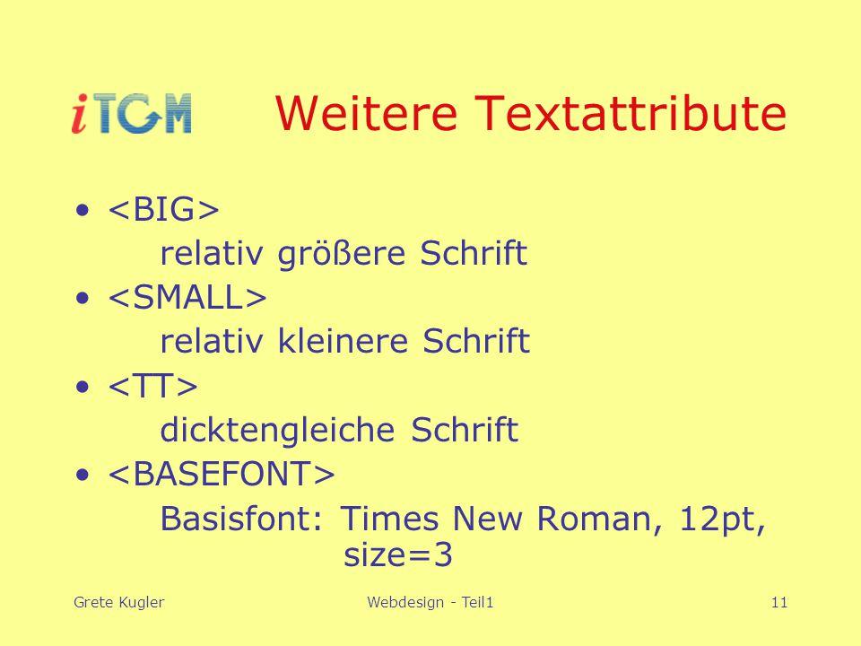 Grete KuglerWebdesign - Teil111 Weitere Textattribute relativ größere Schrift relativ kleinere Schrift dicktengleiche Schrift Basisfont: Times New Roman, 12pt, size=3