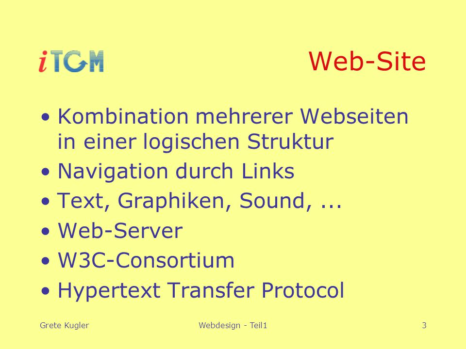 Grete KuglerWebdesign - Teil13 Web-Site Kombination mehrerer Webseiten in einer logischen Struktur Navigation durch Links Text, Graphiken, Sound,... W