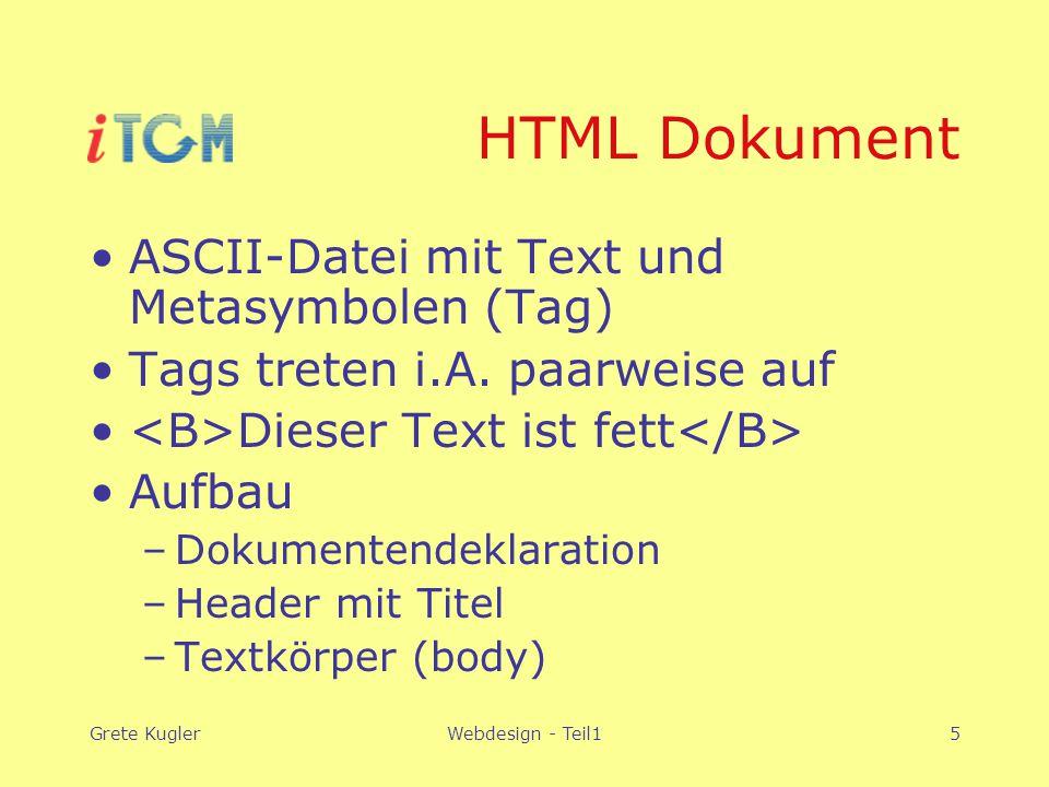Grete KuglerWebdesign - Teil15 HTML Dokument ASCII-Datei mit Text und Metasymbolen (Tag) Tags treten i.A. paarweise auf Dieser Text ist fett Aufbau –D