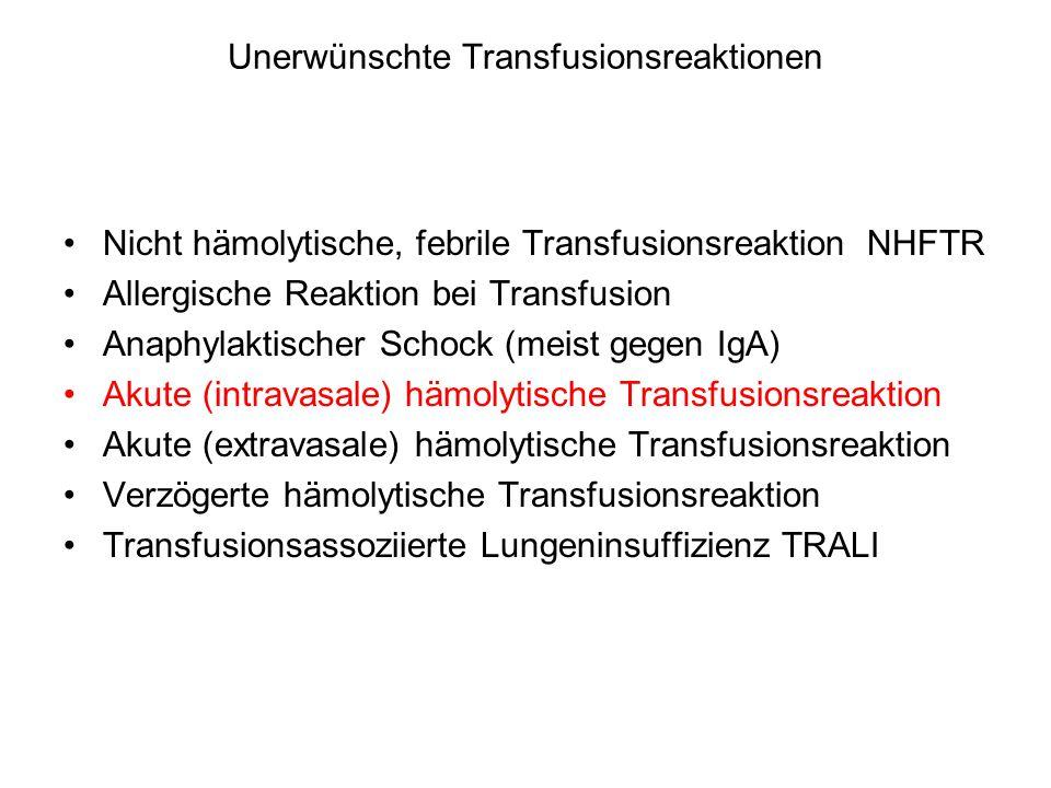 Unerwünschte Transfusionsreaktionen Nicht hämolytische, febrile Transfusionsreaktion NHFTR Allergische Reaktion bei Transfusion Anaphylaktischer Schock (meist gegen IgA) Akute (intravasale) hämolytische Transfusionsreaktion Akute (extravasale) hämolytische Transfusionsreaktion Verzögerte hämolytische Transfusionsreaktion Transfusionsassoziierte Lungeninsuffizienz TRALI